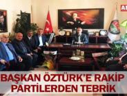 BAŞKAN ÖZTÜRK'E RAKİP PARTİLERDEN TEBRİK