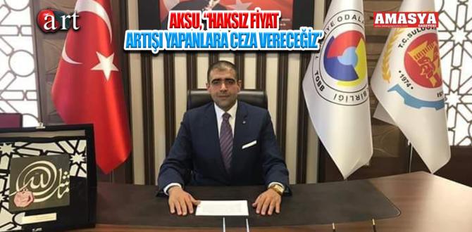 """AKSU, """"HAKSIZ FİYAT ARTIŞI YAPANLARA CEZA VERECEĞİZ"""""""