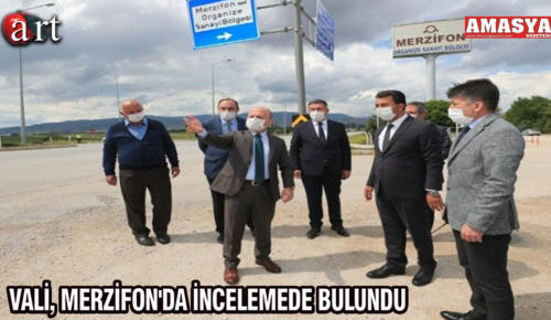 VALİ, MERZİFON'DA İNCELEMEDE BULUNDU
