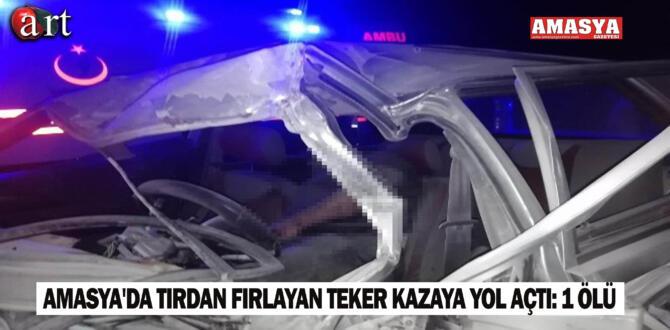 Amasya'da tırdan fırlayan teker kazaya yol açtı: 1 ölü