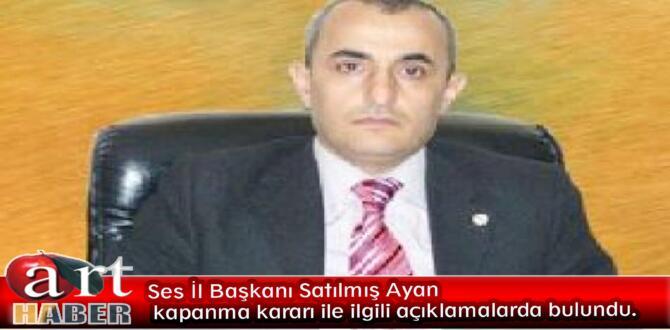 Ses İl Başkanı Satılmış Ayan kapanma kararı ile ilgili açıklamada bulundu